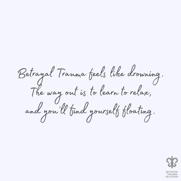 Betrayal trauma feels like drowning. They way out is to relax and you'll feel yourself floating.