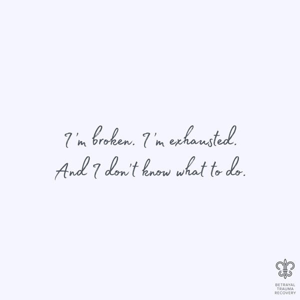 I'm broken, I'm exhausted, and I don't know what to do.