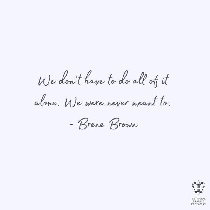 We don't have to do all of it alone. We were never meant to. - Brene Brown