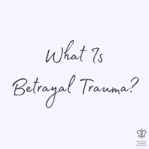What Is Betrayal Trauma?